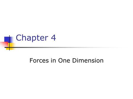 Chapter 4 Forces in One Dimension. Classical Mechanics Describes the relationship between the motion of objects in our everyday world and the forces acting.