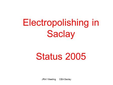 JRA1 Meeting CEA Saclay Electropolishing in Saclay Status 2005.