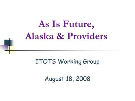 As Is Future, Alaska & Providers ITOTS Working Group August 18, 2008.