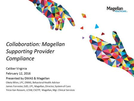 Collaboration: Magellan Supporting Provider Compliance Caliber Virginia February 12, 2016 Presented by DMAS & Magellan Oketa Winn, LPC, DMAS, Behavioral.