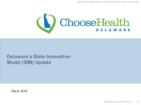 PROPRIETARY AND CONFIDENTIAL 1 PRELIMINARY PREDECISIONAL WORKING DOCUMENT: SUBJECT TO CHANGE May 5, 2016 Delaware's State Innovation Model (SIM) Update.