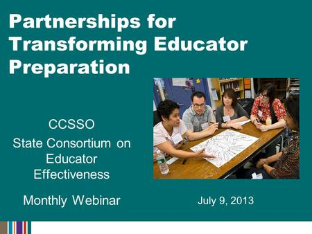 July 9, 2013 Partnerships for Transforming Educator Preparation CCSSO State Consortium on Educator Effectiveness Monthly Webinar.