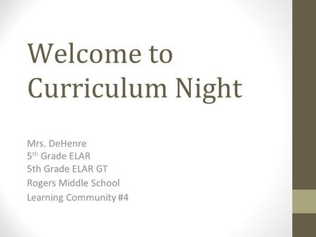 Welcome to Curriculum Night Mrs. DeHenre 5 th Grade ELAR 5th Grade ELAR GT Rogers Middle School Learning Community #4.