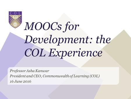 MOOCs for Development: the COL Experience Professor Asha Kanwar President and CEO, Commonwealth of Learning (COL) 16 June 2016.