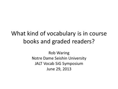 What kind of vocabulary is in course books and graded readers? Rob Waring Notre Dame Seishin University JALT Vocab SiG Symposium June 29, 2013.