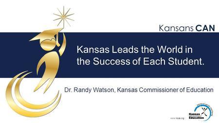 Www.ksde.org Kansas Leads the World in the Success of Each Student. Dr. Randy Watson, Kansas Commissioner of Education.