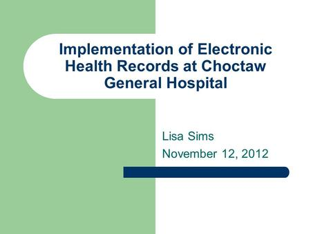 Implementation of Electronic Health Records at Choctaw General Hospital Lisa Sims November 12, 2012.