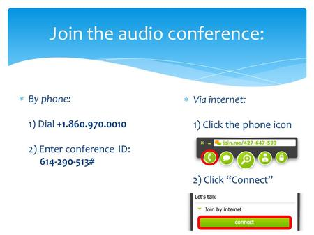 " By phone: 1) Dial +1.860.970.0010 2) Enter conference ID: 614-290-513# Join the audio conference:  Via internet: 1) Click the phone icon 2) Click ""Connect"""