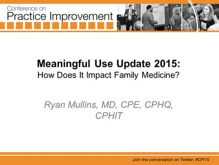 Meaningful Use Update 2015: How Does It Impact Family Medicine? Ryan Mullins, MD, CPE, CPHQ, CPHIT.