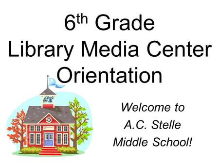 6 th Grade Library Media Center Orientation Welcome to A.C. Stelle Middle School!