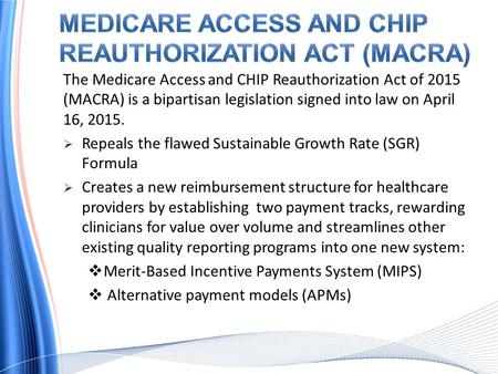 The Medicare Access and CHIP Reauthorization Act of 2015 (MACRA) is a bipartisan legislation signed into law on April 16, 2015.  Repeals the flawed Sustainable.