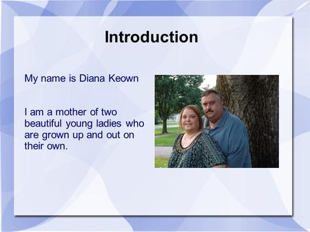 Introduction My name is Diana Keown I am a mother of two beautiful young ladies who are grown up and out on their own.