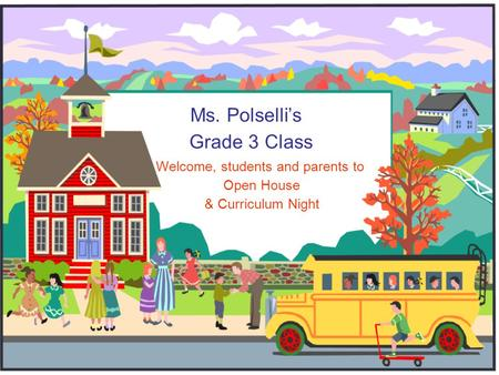 Ms. Polselli's Grade 3 Class Welcome, students and parents to Open House & Curriculum Night.