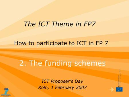 2. The funding schemes ICT Proposer's Day Köln, 1 February 2007 The ICT Theme in FP7 How to participate to ICT in FP 7.
