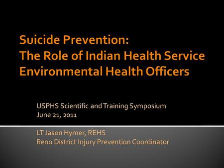 USPHS Scientific and Training Symposium June 21, 2011 LT Jason Hymer, REHS Reno District Injury Prevention Coordinator.