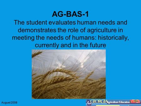 August 2008 AG-BAS-1 The student evaluates human needs and demonstrates the role of agriculture in meeting the needs of humans: historically, currently.