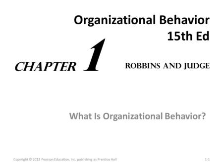 Organizational Behavior 15th Ed What Is Organizational Behavior? Copyright © 2013 Pearson Education, Inc. publishing as Prentice Hall1-1 Robbins and Judge.