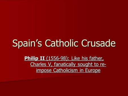 Spain's Catholic Crusade Philip II (1556-98): Like his father, Charles V, fanatically sought to re- impose Catholicism in Europe.