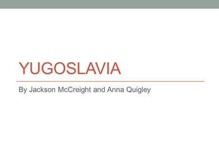 YUGOSLAVIA By Jackson McCreight and Anna Quigley.