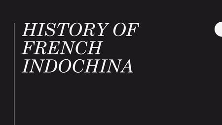 HISTORY OF FRENCH INDOCHINA. French Colonialism 1800s - 1941 In the 1800s the French assumed a protectorate over French Indochina.