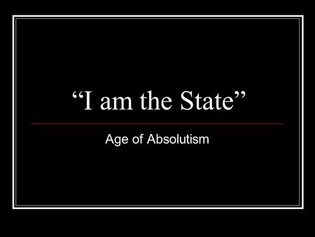 """I am the State"" Age of Absolutism. Age of Absolutism: What is it? The Age of Absolutism (~1550-1800) was a period of increased centralization of power."