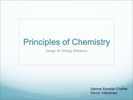 Principles of Chemistry Design for Energy Efficiency Salome Escobar-Chaffee Devon Villacampa.