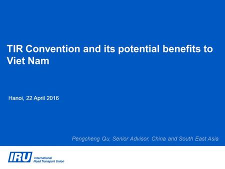 TIR Convention and its potential benefits to Viet Nam Hanoi, 22 April 2016 Pengcheng Qu, Senior Advisor, China and South East Asia.