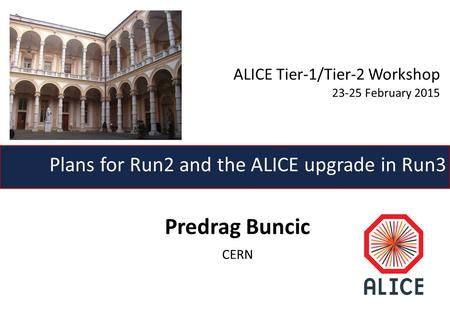 Predrag Buncic CERN Plans for Run2 and the ALICE upgrade in Run3 ALICE Tier-1/Tier-2 Workshop 23-25 February 2015.