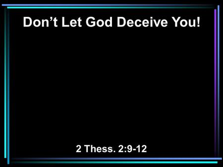 Don't Let God Deceive You! 2 Thess. 2:9-12. 9 The coming of the lawless one is according to the working of Satan, with all power, signs, and lying wonders,