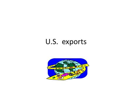 U.S. exports. What is trade The exchange of goods between one party and another. Import – when a country buys goods from another. Export – When a country.
