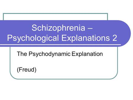 Schizophrenia – Psychological Explanations 2 The Psychodynamic Explanation (Freud)