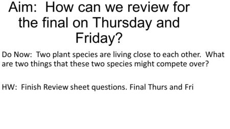 Aim: How can we review for the final on Thursday and Friday? Do Now: Two plant species are living close to each other. What are two things that these two.