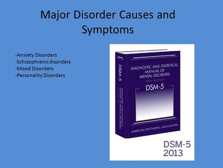 Major Disorder Causes and Symptoms -Anxiety Disorders -Schizophrenic disorders -Mood Disorders -Personality Disorders.