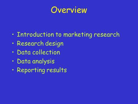 Overview Introduction to marketing research Research design Data collection Data analysis Reporting results.