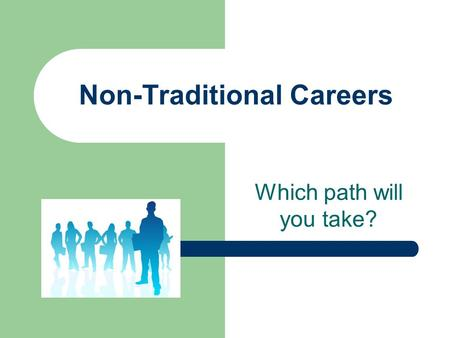 Non-Traditional Careers Which path will you take?.