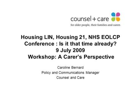 Housing LIN, Housing 21, NHS EOLCP Conference : Is it that time already? 9 July 2009 Workshop: A Carer's Perspective Caroline Bernard Policy and Communications.