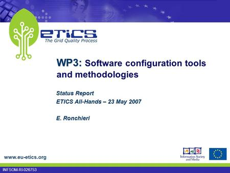 Www.eu-etics.org INFSOM-RI-026753 WP3: WP3: Software configuration tools and methodologies Status Report ETICS All-Hands – 23 May 2007 E. Ronchieri.