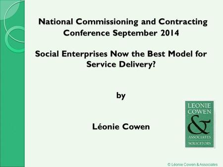 National Commissioning and Contracting Conference September 2014 Social Enterprises Now the Best Model for Service Delivery? by Léonie Cowen National Commissioning.