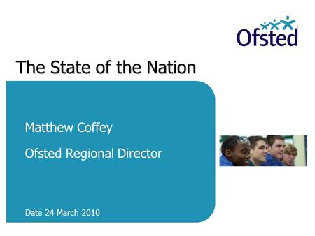 The State of the Nation Matthew Coffey Ofsted Regional Director Date 24 March 2010.