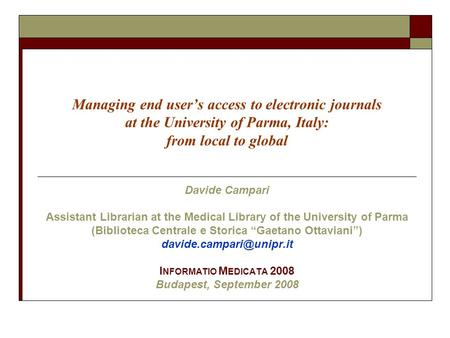 Managing end user's access to electronic journals at the University of Parma, Italy: from local to global Davide Campari Assistant Librarian at the Medical.