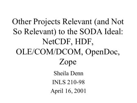 Other Projects Relevant (and Not So Relevant) to the SODA Ideal: NetCDF, HDF, OLE/COM/DCOM, OpenDoc, Zope Sheila Denn INLS 210-98 April 16, 2001.