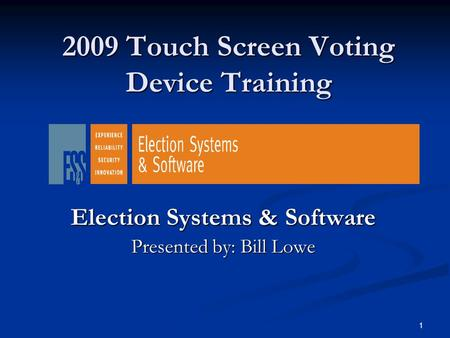 1 2009 Touch Screen Voting Device Training Election Systems & Software Presented by: Bill Lowe.