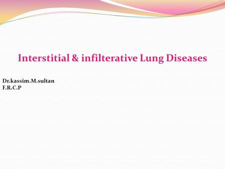 Interstitial & infilterative Lung Diseases Dr.kassim.M.sultan F.R.C.P.