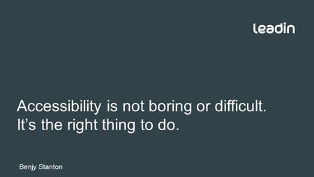Accessibility is not boring or difficult. It's the right thing to do. Benjy Stanton.