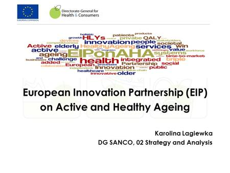 European Innovation Partnership (EIP) on Active and Healthy Ageing Karolina Lagiewka DG SANCO, 02 Strategy and Analysis.