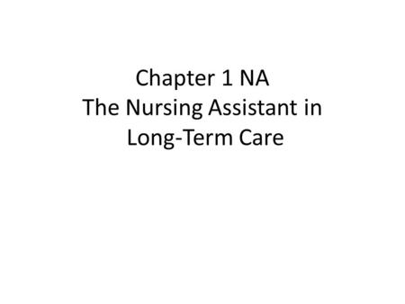Chapter 1 NA The Nursing Assistant in Long-Term Care.
