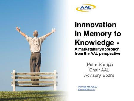 Www.aal-europe.eu www.aalforum.eu Innnovation in Memory to Knowledge - A marketability approach from the AAL perspective Peter Saraga Chair AAL Advisory.