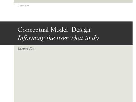 Conceptual Model Design Informing the user what to do Lecture 10a Gabriel Spitz 1.