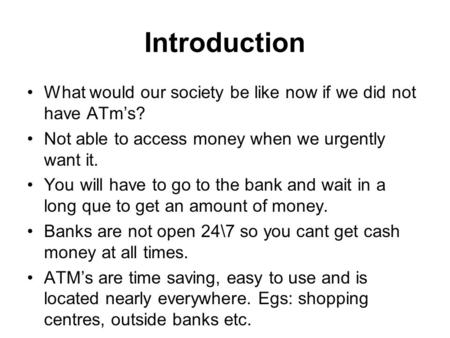 Introduction What would our society be like now if we did not have ATm's? Not able to access money when we urgently want it. You will have to go to the.