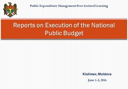 Public Expenditure Management Peer Assisted Learning Reports on Execution of the National Public Budget Kishinev, Moldova June 1-3, 2016.